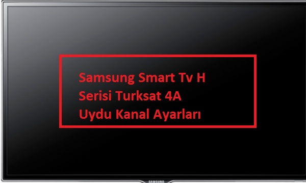 Samsung Smart Tv H Serisi Turksat 4A Uydu Kanal Ayarları