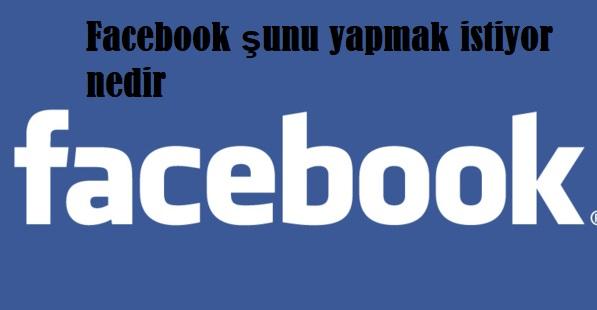 Facebook şunu yapmak istiyor nedir