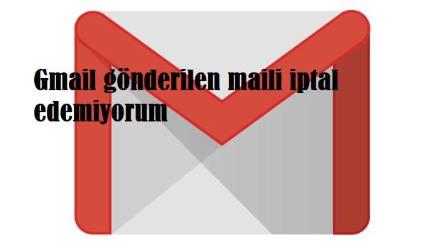 Gmail gönderilen maili iptal edemiyorum