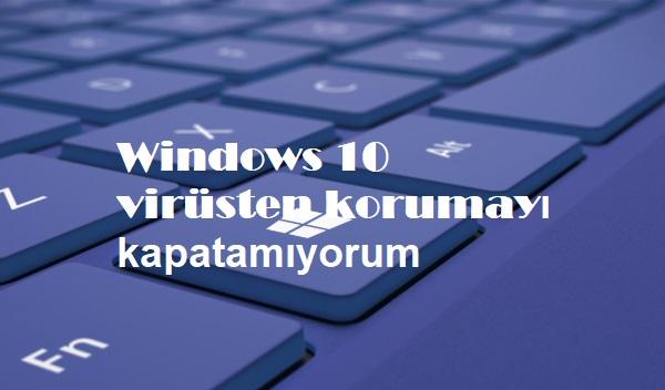 Windows 10 virüsten korumayı kapatamıyorum
