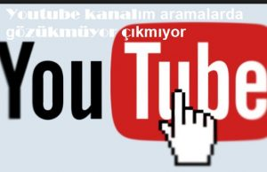 Youtube kanalım aramalarda gözükmüyor çıkmıyor