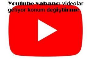 Youtube yabancı videolar geliyor konum değiştirme