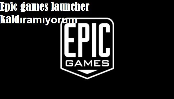 Epic games launcher kaldıramıyorum