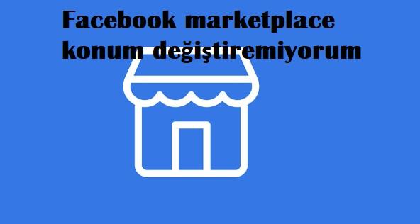Facebook marketplace konum değiştiremiyorum