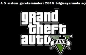 GTA 5 sistem gereksinimleri 2018 bilgisayarımda açılmıyor