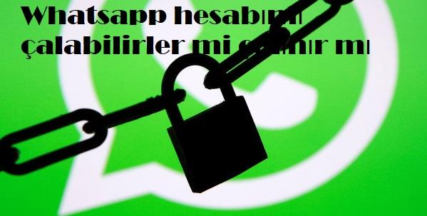 Whatsapp hesabımı çalabilirler mi çalınır mı
