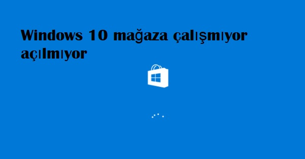 Windows 10 mağaza çalışmıyor açılmıyor