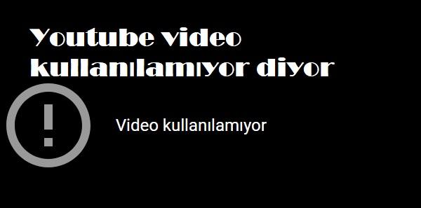 Youtube video kullanılamıyor diyor