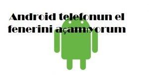 Android telefonun el fenerini açamıyorum