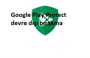 Google Play Protect devre dışı bırakma