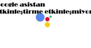 Google asistan etkinleştirme etkinleşmiyor