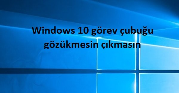 Windows 10 görev çubuğu gözükmesin çıkmasın