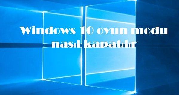 Windows 10 oyun modu nasıl kapatılır