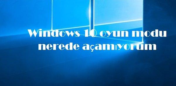 Windows 10 oyun modu nerede açamıyorum