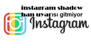 instagram shadow ban uyarısı gitmiyor