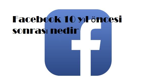 Facebook 10 yıl öncesi sonrası nedir