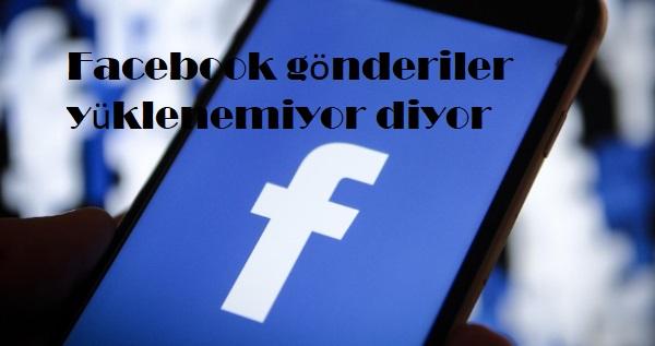 Facebook gönderiler yüklenemiyor diyor
