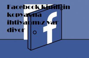 Facebook kimliğin kopyasına ihtiyacımız var diyor