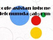 Google asistan iphone telefonumda çalışır mı