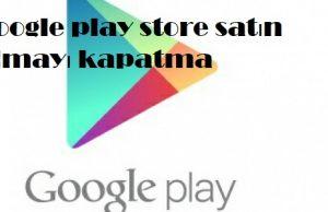 Google play store satın almayı kapatma
