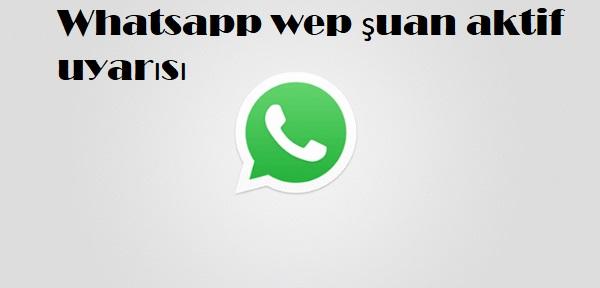 Whatsapp wep şuan aktif uyarısı