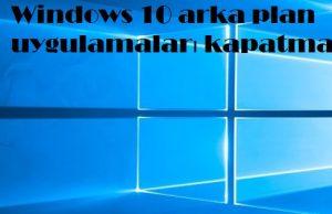 Windows 10 arka plan uygulamaları kapatma