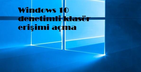 Windows 10 denetimli klasör erişimi açma