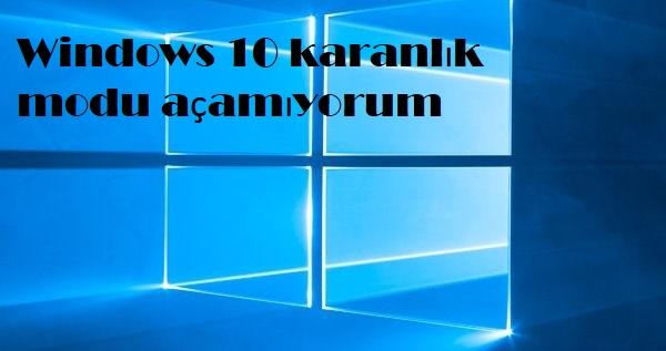 Windows 10 karanlık modu açamıyorum