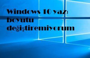 Windows 10 yazı boyutu değiştiremiyorum