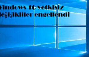 Windows 10 yetkisiz değişikliler engellendi
