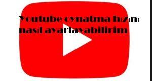 Youtube oynatma hızını nasıl ayarlayabilirim