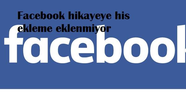 Facebook hikayeye his ekleme eklenmiyor