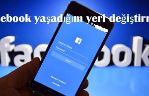 Facebook yaşadığım yeri değiştirme