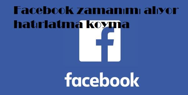 Facebook zamanımı alıyor hatırlatma koyma