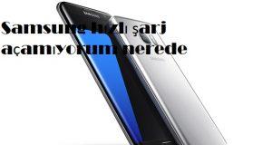 Samsung hızlı şarj açamıyorum nerede