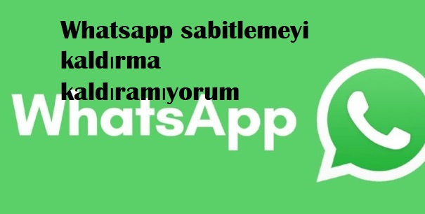 Whatsapp sabitlemeyi kaldırma kaldıramıyorum