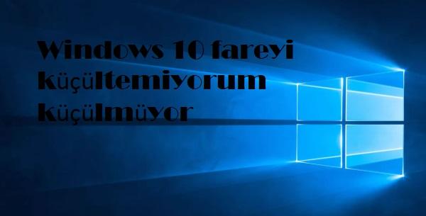 Windows 10 fareyi küçültemiyorum küçülmüyor