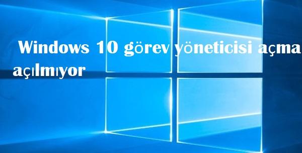 Windows 10 görev yöneticisi açma açılmıyor