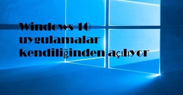 Windows 10 uygulamalar kendiliğinden açılıyor