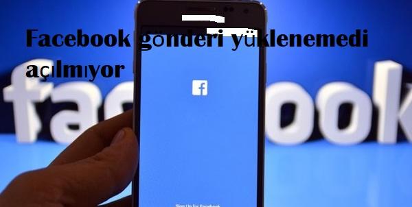 Facebook gönderi yüklenemedi açılmıyor