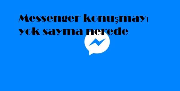 Messenger konuşmayı yok sayma nerede
