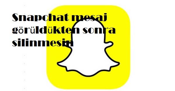 Snapchat mesaj görüldükten sonra silinmesin