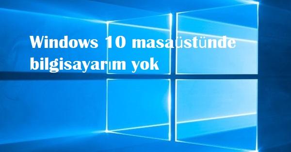 Windows 10 masaüstünde bilgisayarım yok