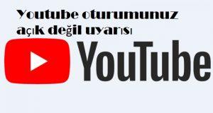 Youtube oturumunuz açık değil uyarısı