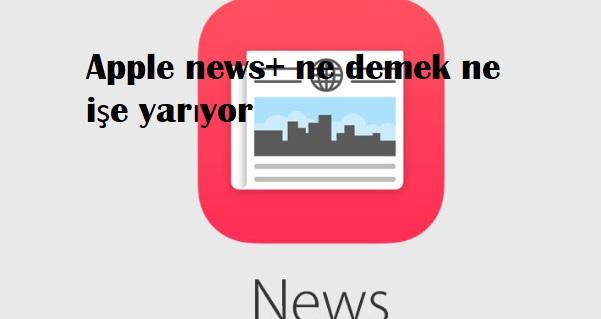 Apple news+ ne demek ne işe yarıyor
