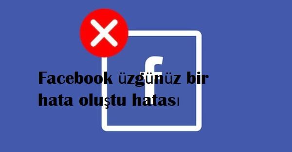 Facebook üzgünüz bir hata oluştu hatası