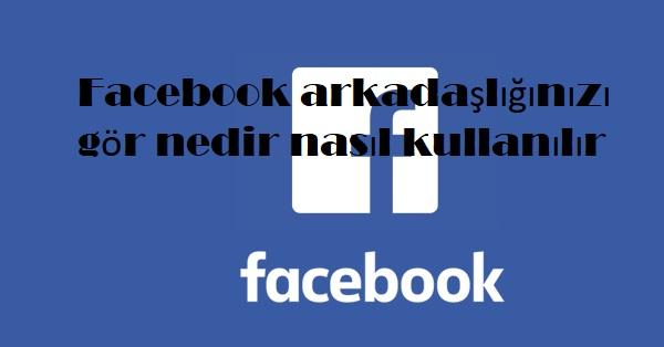 Facebook arkadaşlığınızı gör nedir nasıl kullanılır