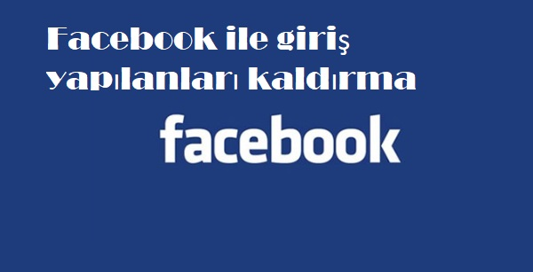 Facebook ile giriş yapılanları kaldırma