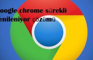 Google chrome sürekli yenileniyor çözümü