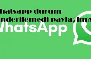 Whatsapp durum gönderilemedi paylaşılmıyor